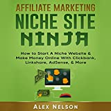 Affiliate Marketing Niche Site Ninja: How to Start a Niche Website & Make Money Online with Clickbank, Linkshare, AdSense, & More
