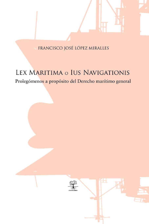 Lex Maritima o Ius Navigationis: Prolegómenos a propósito del Derecho marítimo general (Spanish Edition): José López Miralles: 9788416073399: Amazon.com: ...