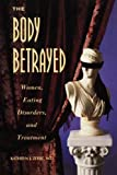 The Body Betrayed : Women, Eating Disorders, and Treatment, Zerbe, Kathryn J., 1585624500