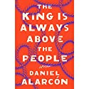 The King Is Always Above the People: Stories Audiobook by Daniel Alarcón Narrated by David DeSantos