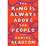 The King Is Always Above the People: Stories | Daniel Alarcón