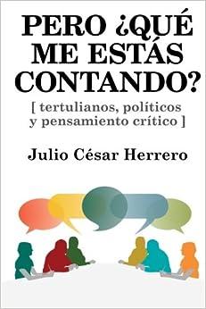 Pero ¿qué Me Estás Contando?: Tertulianos, Políticos Y Pensamiento Crítico por Julio César Herrero epub