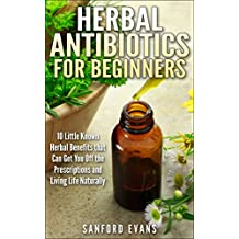Herbal Antibiotics and Antivirals for Beginners: 10 Little Known Benefits that Can Get You Off the Pills and Living Life Naturally (Herbal Antibiotics ... Guide to Taking Control of Your Health)