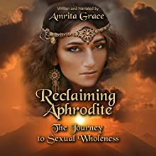 Reclaiming Aphrodite: The Journey to Sexual Wholeness Audiobook by Amrita Grace Narrated by Amrita Grace
