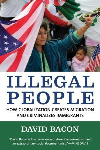 Illegal People: How Globalization Creates Migration and Criminalizes Immigrants by Bacon, David unknown Edition [Paperback(2009)]