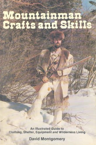 Mountainman Crafts and Skills: An Illustrated Guide to Clothing, Shelter, Equipment, and Wilderness Living, Montgomery, David R.