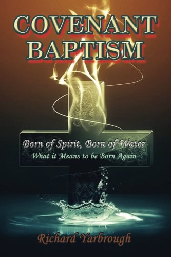 Covenant Baptism: Born of Water, Born of Spirit  What it Means to be born again (Born Again Of The Water And The Spirit)