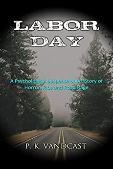 Labor Day: A Psychological Suspense Short Story of Horror, Ribs and Road Rage by [Vandcast, P. K.]