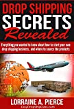Drop Shipping Secrets Revealed: Everything You Wanted to Know about Starting Your Drop Shipping Business, and Where to Source the Products