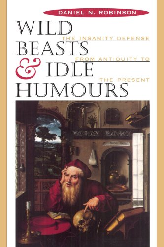 Wild Beasts and Idle Humours: The Insanity Defense from Antiquity to the Present