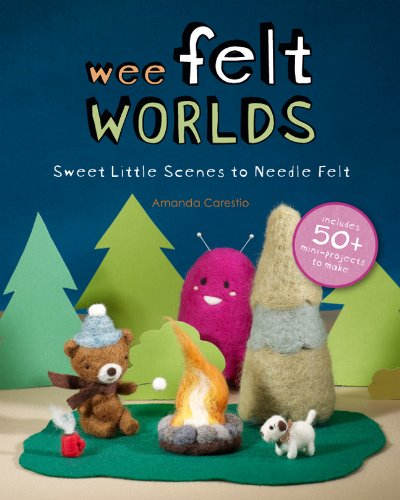 - Wee Felt Worlds: Sweet Little Scenes to Needle Felt