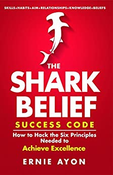 The SHARK Belief Success Code: How to Hack the Six Principles Needed to Achieve Excellence by [Ayon, Ernie]