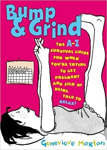 Bump & Grind: The A-Z Survival Guide for When You're Trying to Get Pregnant and Sick of Being Told to Relax!
