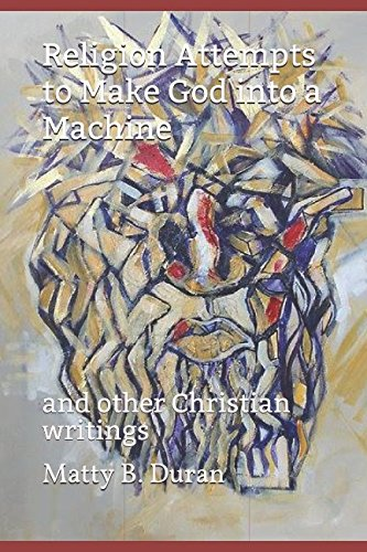 Religion Attempts to Make God into a Machine: and other Christian writings