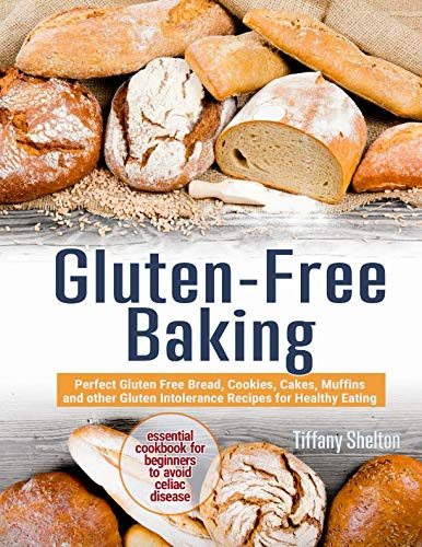 Gluten-Free Baking: Perfect Gluten Free Bread, Cookies, Cakes, Muffins and other Gluten Intolerance Recipes for Healthy Eating. Essential Cookbook for Beginners to Avoid Celiac Disease by Independently published