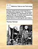 Essays Medical and Experimental on the Following Subjects, Viz I the Empiric II the Dogmatic or, Arguments for and Against the Use of Theory and Reaso, Thomas Percival, 117140526X