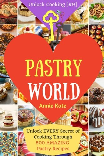 Welcome to Pastry World: Unlock EVERY Secret of Cooking Through 500 AMAZING Pastry Recipes (Pastry Cookbook,  Puff Pastry Cookbook, ...) (Unlock Cooking, Cookbook [#9]) (Volume 9)