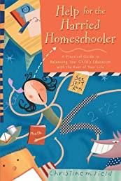 Help for the Harried Homeschooler: A Practical Guide to Balancing Your Child's Education with the Rest of Your Life