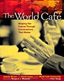 The World Cafe: Shaping Our Futures Through Conversations That Matter, Juanita Brown, David Isaacs, World Cafe Community, 1576752585