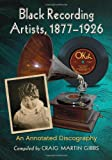 Black Recording Artists, 1877-1926, Compiled by Craig Martin Gibbs, 0786472383