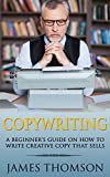 Copywriting: A Beginner's Guide On How To Write Creative Copy That Sells (Copywriting, Advertising, Sales, Freelance, Creative writing, online marketing, Content Marketing)