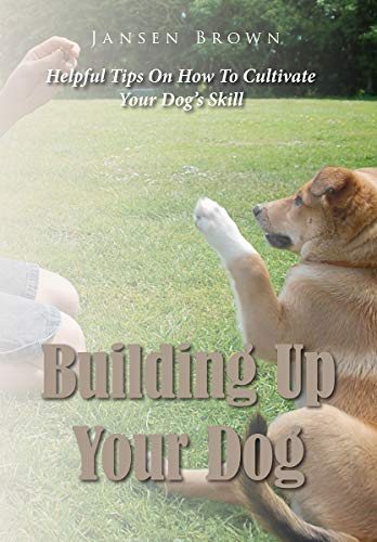 Building Up Your Dog: Helpful Tips On How To Cultivate Your Dog's Skill by [Brown, Jansen]