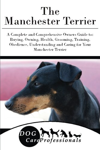 The Manchester Terrier: A Complete and Comprehensive Owners Guide to: Buying, Owning, Health, Grooming, Training, Obedience, Understanding and Caring ... to Caring for a Dog from a Puppy to Old Age)