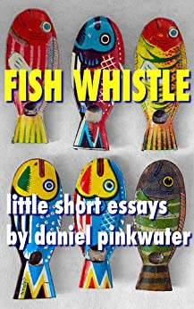 Fish Whistle: Little Short Essays by Daniel Pinkwater by [Pinkwater, Daniel]