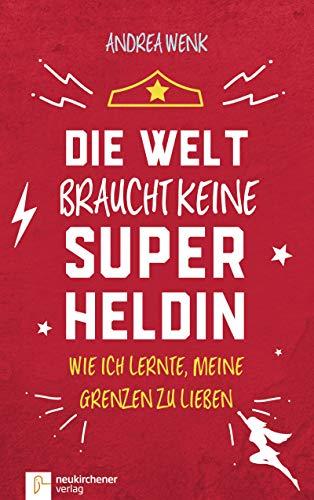 Die Welt braucht keine Superheldin: Wie ich lernte meine Grenzen zu lieben (German Edition)