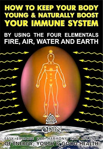 How To Keep Your Body Young And Naturally Boost Your Immune System: By Using The Four Elements – Fire, Air, Water And Earth (Easy Exercise To Harmonize And Balance The Energy, Youth And Good Health)