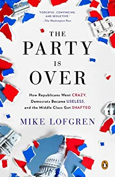 The Party Is Over: How Republicans Went Crazy, Democrats Became Useless, and the Middle Class Got Shafted by [Lofgren, Mike]