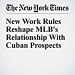 New Work Rules Reshape MLB's Relationship with Cuban Prospects | Ben Strauss