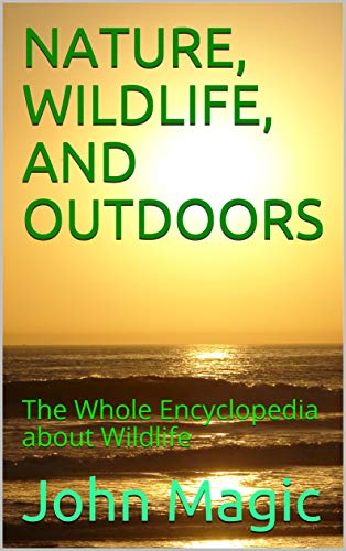 NATURE, WILDLIFE, AND OUTDOORS: The Whole Encyclopedia about Wildlife (Nature for Kids Book 1)