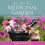 Grow Your Own Medicinal Garden: A Definitive Guide on the Most Common Healing Herbs that You Can Grow and Use | Tim Stevens