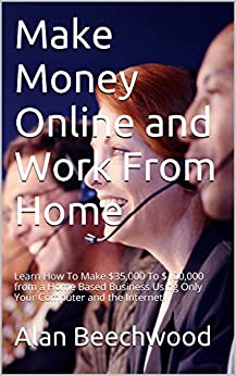 Make Money Online and Work From Home: Learn How To Make $35,000 To $100,000 from a Home Based Business Using Only Your Computer and the Internet! by [Beechwood, Alan]