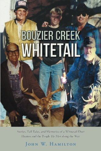 Bouzier Creek Whitetail: Stories, Tall Tales, and Memories of a Whitetail Deer Hunter and the People He Met along the Way