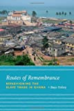 Routes of Remembrance : Refashioning the Slave Trade in Ghana, Holsey, Bayo, 0226349756