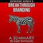 A Summary of Catherine Kaputa's Breakthrough Branding: How Smart Entrepreneurs and Intrapreneurs Transform a Small Idea into a Big Brand |  Super Summaries
