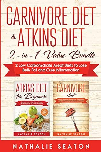 Carnivore Diet & Atkins Diet: 2-in-1 Value Bundle 2 Low Carbohydrate Meat Diets to Lose Belly Fat and Cure Inflammation