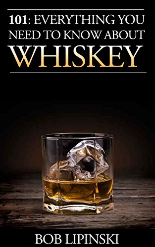 101: Everything You Need To Know About Whiskey by Bob Lipinski