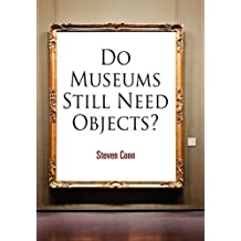 Do Museums Still Need Objects? (The Arts and Intellectual Life in Modern America)