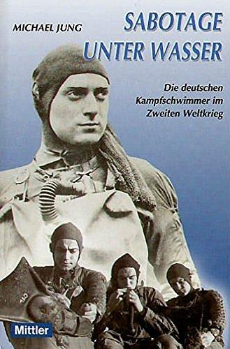 Sabotage unter Wasser. Die deutschen Kampfschwimmer im Zweiten Weltkrieg.