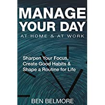 MANAGE YOUR DAY AT HOME & AT WORK: Sharpen Your Focus, Create Good Habits & Shape a Routine for Life