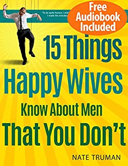 15 Things Highly Happy Wives and Girlfriends Understand About Men That You Don't by [Truman, Nate]