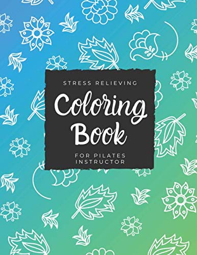 Coloring Book For Pilates Instructor: Beautiful Adults Relaxation Funny Appreciation Gift Idea Coloring Book With Stress Relieving Patterns, Animals Designs, and More