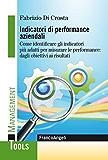 Indicatori di performance aziendali. Come identificare gli indicatori più adatti per misurare le performance: dagli obiettivi ai risultati: Come identificare ... le performance: dagli obiettivi ai risultati