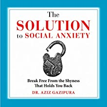 The Solution to Social Anxiety: Break Free from the Shyness That Holds You Back Audiobook by Dr. Aziz Gazipura, PsyD Narrated by Dr. Aziz Gazipura