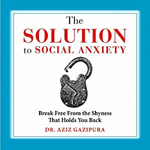 The Solution to Social Anxiety: Break Free from the Shyness That Holds You Back Audiobook
