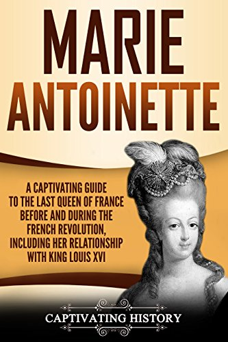Marie Antoinette: A Captivating Guide to the Last Queen of France Before and During the French Revolution, Including Her Relationship with King Louis XVI (King Of France During The French Revolution)