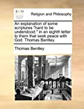 An Explanation of Some Scriptures Hard to Be Understood in an Eighth Letter to Them That Seek Peace with God Thomas Bentley, Thomas Bentley, 1170528422